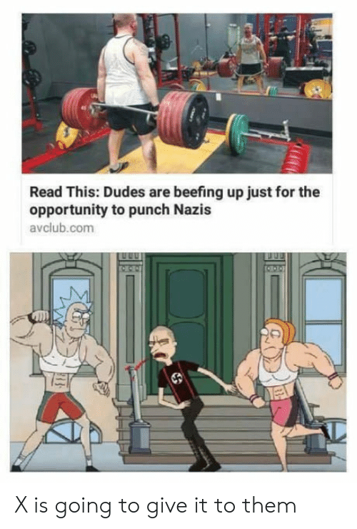 Opportunity, Com, and Them: Read This: Dudes are beefing up just for the  opportunity to punch Nazis  avclub.com X is going to give it to them