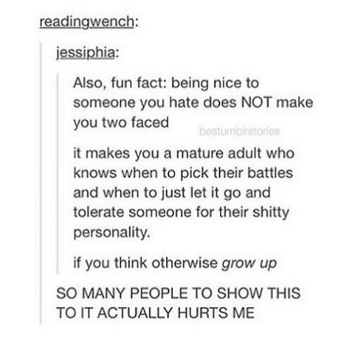 two faced: readingwench:  jessiphia:  Also, fun fact: being nice to  someone you hate does NOT make  you two faced  bestumbirstories  it makes you a mature adult who  knows when to pick their battles  and when to just let it go and  tolerate someone for their shitty  personality  if you think otherwise grow up  SO MANY PEOPLE TO SHOW THIS  TO IT ACTUALLY HURTS ME
