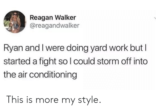 air conditioning: Reagan Walker  @reagandwalker  Ryan and I were doing yard work but I  started a fight so lcould storm off into  the air conditioning This is more my style.