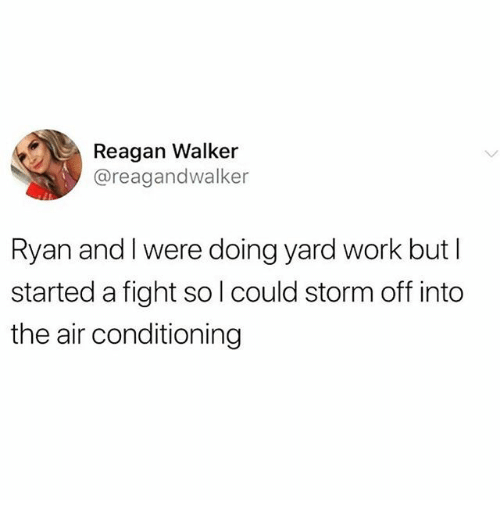 air conditioning: Reagan Walker  @reagandwalker  Ryan and I were doing yard work but I  started a fight sol could storm off into  the air conditioning