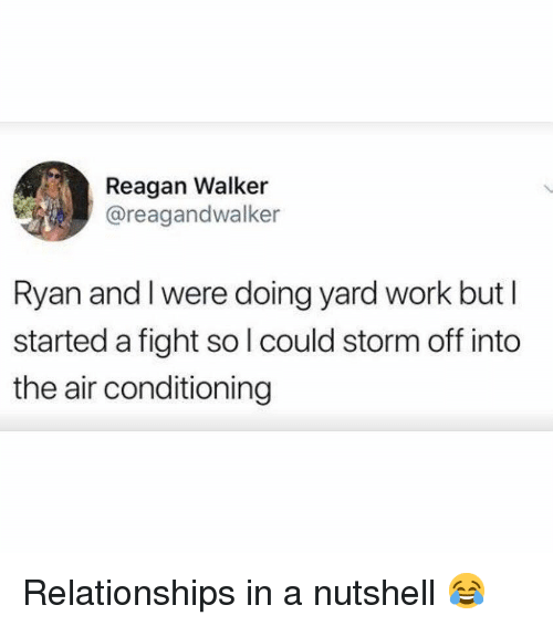 air conditioning: Reagan Walker  @reagandwalker  Ryan and l were doing yard work but I  started a fight so l could storm off into  the air conditioning Relationships in a nutshell 😂