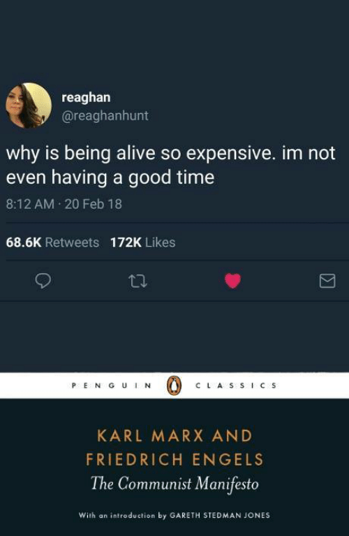 Alive, Good, and Time: reaghan  @reaghanhunt  why is being alive so expensive. im not  even having a good time  8:12 AM 20 Feb 18  68.6K Retweets  172K Likes  PE N G UN  C LA S S ICS  KARL MARX AND  FRIEDRICH ENGELS  The Communist Manifesto  With an introduction by GARETH STEDMAN JONES