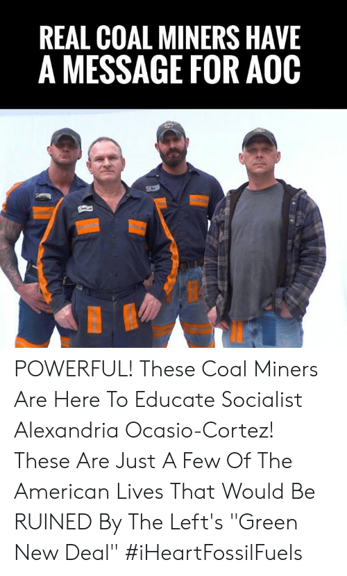 "cortez: REAL COAL MINERS HAVE  A MESSAGE FOR AOOC POWERFUL! These Coal Miners Are Here To Educate Socialist Alexandria Ocasio-Cortez!    These Are Just A Few Of The American Lives That Would Be RUINED By The Left's ""Green New Deal"" #iHeartFossilFuels"