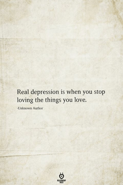Love, Depression, and Unknown: Real depression is when you stop  loving the things you love.  -Unknown Author  BELATIONSHIP  LES