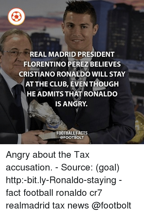 accusation: REAL MADRID PRESIDENT  FLORENTINO PEREZ BELIEVES  CRISTIANO RONALDO WILL STAY  AT THE CLUB, EVEN THOUGH  HE ADMITS THAT RONALDO  IS ANGRY  FOOTBALL FACTS  @FOOTBOLT Angry about the Tax accusation. - Source: (goal) http:-bit.ly-Ronaldo-staying - fact football ronaldo cr7 realmadrid tax news @footbolt