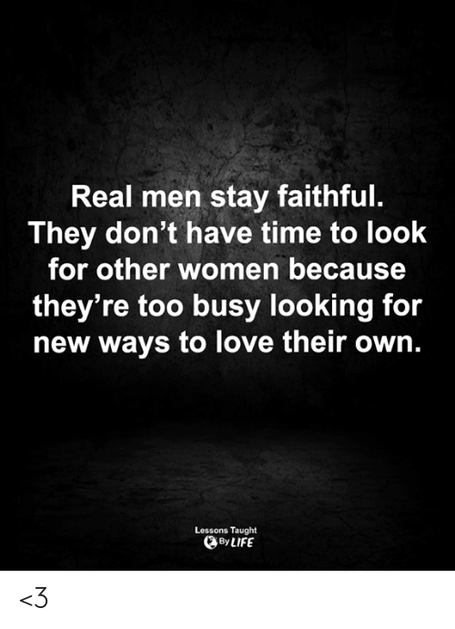 Life, Love, and Memes: Real men stay faithful.  They don't have time to look  for other women because  they're too busy looking for  new ways to love their own.  Lessons Taught  By LIFE <3