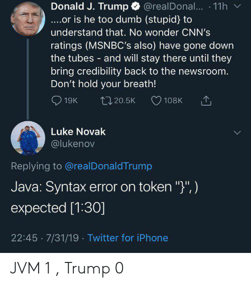 "J Trump: @realDona... 11h  Donald J. Trump  ....or is he too dumb (stupid) to  understand that. No wonder CNN's  ratings (MSNBC's also) have gone down  the tubes and will stay there until they  bring credibility back to the newsroom.  Don't hold your breath!  19K  L20.5K  108K  Luke Novak  @lukenov  Replying to @realDonaldTrump  Java: Syntax error on token "")"", )  expected [1:30]  22:45 7/31/19 Twitter for iPhone JVM 1 , Trump 0"