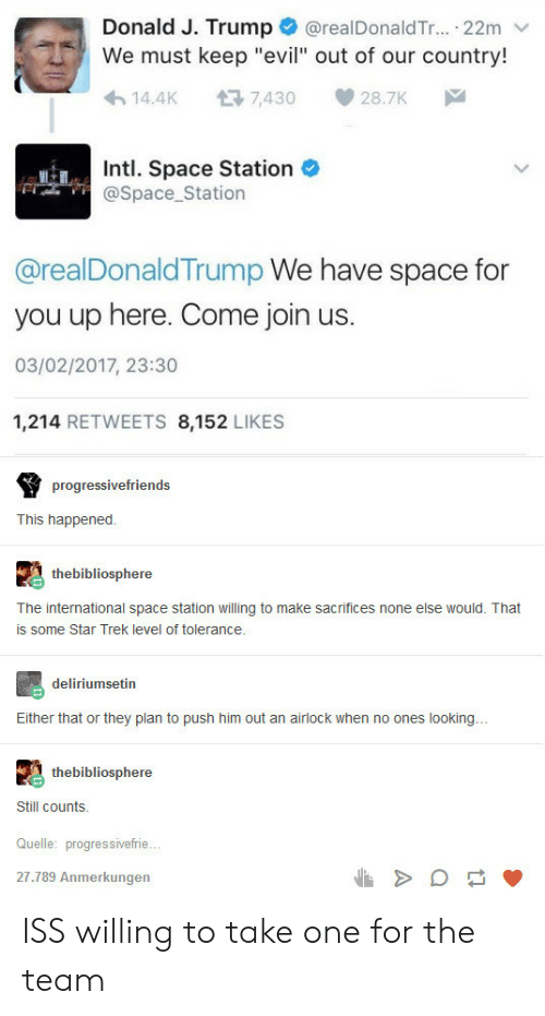 """Still Counts: @realDonald Tr.. 22m  Donald J. Trump  We must keep """"evil"""" out of our country!  14.4K  7,430  28.7K  Intl. Space Station  @Space_Station  @realDonaldTrump We have space for  you up here. Come join us.  03/02/2017, 23:30  1,214 RETWEETS 8,152 LIKES  progressivefriends  This happened  thebibliosphere  The international space station willing to make sacrifices none else would. That  is some Star Trek level of tolerance.  deliriumsetin  Either that or they plan to push him out an airlock when no ones looking...  thebibliosphere  Still counts  Quelle: progressivefrie...  27.789 Anmerkungen ISS willing to take one for the team"""