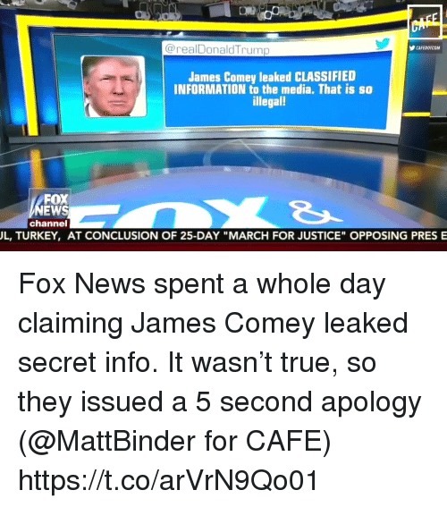 """Jamesness: @realDonaldTrump  CAFEDOTCOM  James Comey leaked CLASSIFIED  INFORMATION to the media. That is so  illegal  FOX  EWS  channel  L, TURKEY, AT CONCLUSION OF 25-DAY """"MARCH FOR JUSTICE"""" OPPOSING PRES E Fox News spent a whole day claiming James Comey leaked secret info. It wasn't true, so they issued a 5 second apology (@MattBinder for CAFE) https://t.co/arVrN9Qo01"""