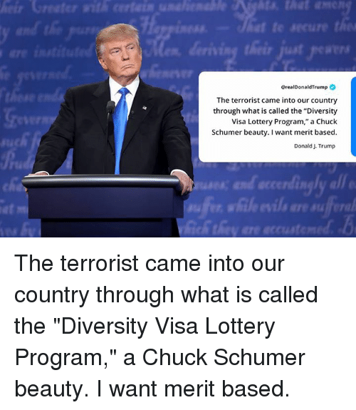"""chuck schumer: @realDonaldTrump  The terrorist came into our country  through what is called the """"Diversity  Visa Lottery Program,"""" a Chuck  Schumer beauty. I want merit based  Donald J. Trump  IR  at  fe The terrorist came into our country through what is called the """"Diversity Visa Lottery Program,"""" a Chuck Schumer beauty. I want merit based."""