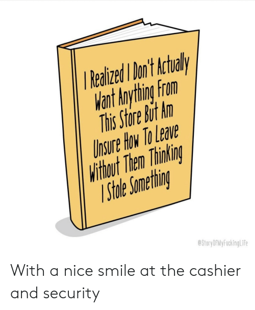 How To, Smile, and Nice: RealizedI on't Actual  Want Anything From  This Store But An  hsure How To Lea  Withbout Then Thinkin  ihle Ometnr  StoryDPMyFuckingLif With a nice smile at the cashier and security