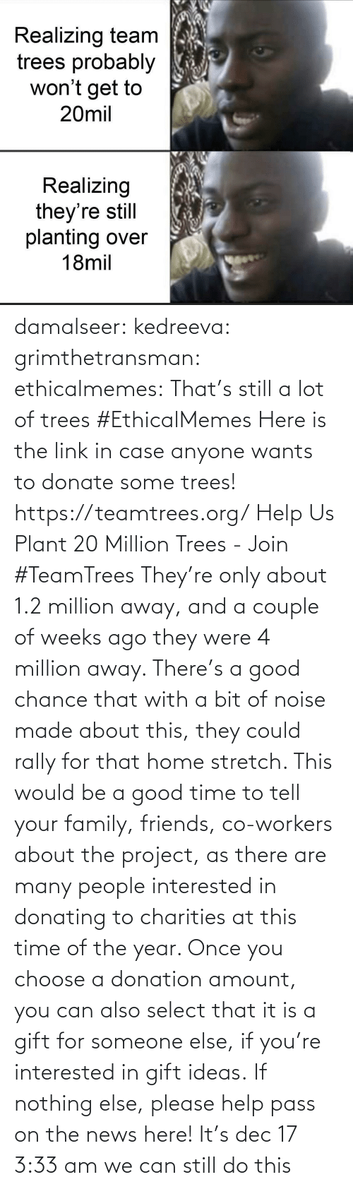 Someone Else: Realizing team  trees probably  won't get to  20mil  Realizing  they're still  planting over  18mil damalseer:  kedreeva: grimthetransman:  ethicalmemes:  That's still a lot of trees #EthicalMemes   Here is the link in case anyone wants to donate some trees!  https://teamtrees.org/ Help Us Plant 20 Million Trees - Join #TeamTrees  They're only about 1.2 million away, and a couple of weeks ago they were 4 million away. There's a good chance that with a bit of noise made about this, they could rally for that home stretch. This would be a good time to tell your family, friends, co-workers about the project, as there are many people interested in donating to charities at this time of the year. Once you choose a donation amount, you can also select that it is a gift for someone else, if you're interested in gift ideas. If nothing else, please help pass on the news here!    It's dec 17 3:33 am we can still do this