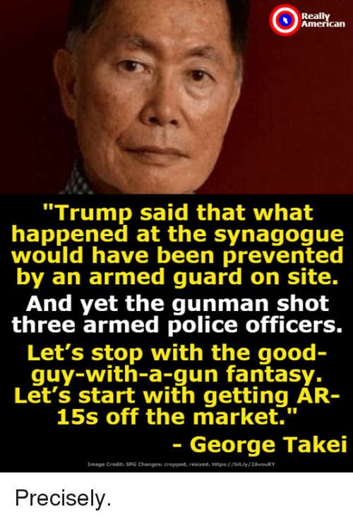 "Memes, Police, and Good: Reall  can  ""Trump said that what  happened at the synagogue  would have been prevented  by an armed guard on site.  And yet the gunman shot  three armed police officers.  Let's stop with the good  quy-with-a-gun fantasy.  Let's start with getting AR-  15s off the market.""  - George Takei  Image Credita SFG Changesi cropped, resized. https/ Tbit.ly/2AvouKY Precisely."