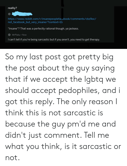 """Facebook, Reddit, and Http: realliy?  http://www.reddit.com/r/insanepeoplefacebook/comments/cbz9oc/  not_facebook_but_very_insane/?context=10  """"Insane""""? That was a  perfectly rational though, ya jackass.  MrPlaku Now  I can't tell if you're being sarcastic but if you aren't, you need to get therapy. So my last post got pretty big the post about the guy saying that if we accept the lgbtq we should accept pedophiles, and i got this reply. The only reason I think this is not sarcastic is because the guy pm'd me and didn't just comment. Tell me what you think, is it sarcastic or not."""
