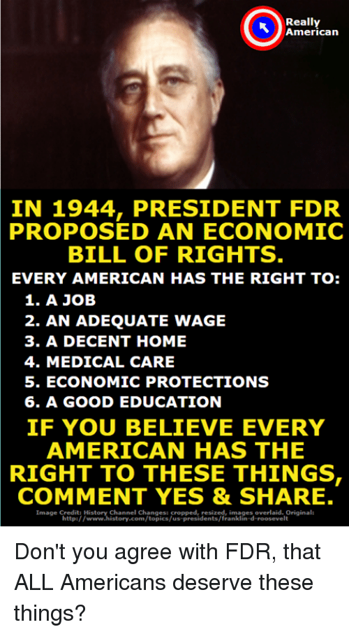 fdr: Really  American  IN 1944, PRESIDENT FDR  PROPOSED  AN ECONOMIC  BILL OF RIGHTS  EVERY AMERICAN HAS THE RIGHT TO:  1. A JOB  2. AN ADEQUATE WAGE  3. A DECENT HOME  4. MEDICAL CARE  5. ECONOMIC PROTECTIONS  6. A GOOD EDUCATION  IF YOU BELIEVE EVERY  AMERICAN HAS THE  RIGHT TO THESE THINGS  COMMENT YES & SHARE.  Channel Changesi cropped, resized, images overlaid. Original  http://www.history.com/topics/us-presidents/franklin-d-roosevelt Don't you agree with FDR, that ALL Americans deserve these things?