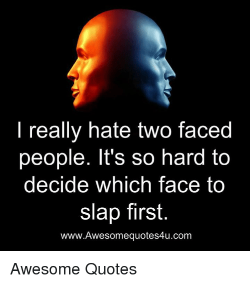 Two Faced People: really hate two faced  people. It's so hard to  decide which face to  slap first.  www.Awesomequotes4u.com Awesome Quotes