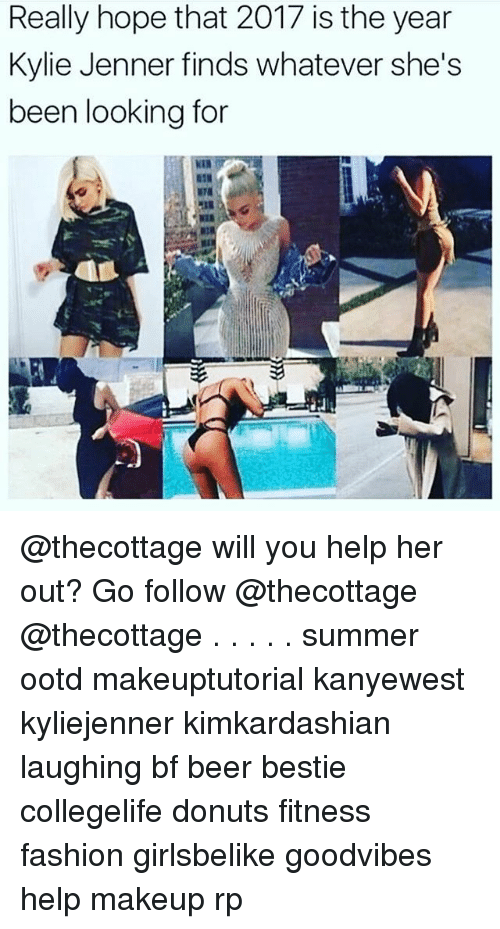 Beer, Fashion, and Kylie Jenner: Really hope that 2017 is the year  Kylie Jenner finds whatever she's  been looking for @thecottage will you help her out? Go follow @thecottage @thecottage . . . . . summer ootd makeuptutorial kanyewest kyliejenner kimkardashian laughing bf beer bestie collegelife donuts fitness fashion girlsbelike goodvibes help makeup rp
