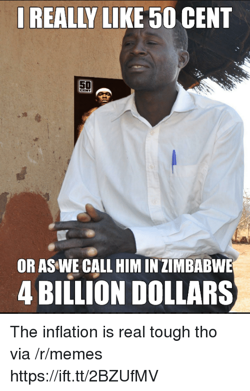 50 cent: REALLY LIKE 50 CENT  OR AS WE CALL HIM IN ZIMBABWE  4 BILLION DOLLARS The inflation is real tough tho via /r/memes https://ift.tt/2BZUfMV
