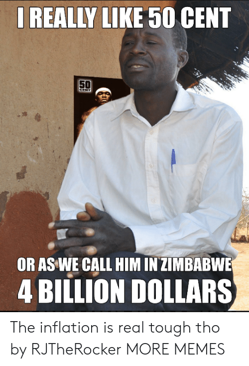 50 cent: REALLY LIKE 50 CENT  OR AS WE CALL HIM IN ZIMBABWE  4 BILLION DOLLARS The inflation is real tough tho by RJTheRocker MORE MEMES