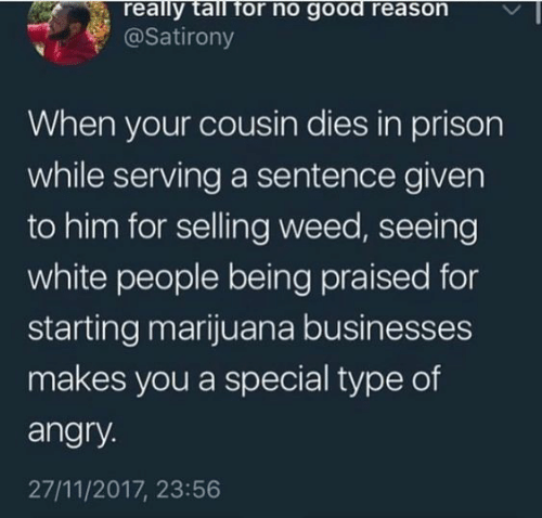 Weed, White People, and Prison: really tall for no good reason  @Satirony  When your cousin dies in prison  while serving a sentence given  to him for selling weed, seeing  white people being praised for  starting marijuana businesses  makes you a special type of  angry.  27/11/2017, 23:56