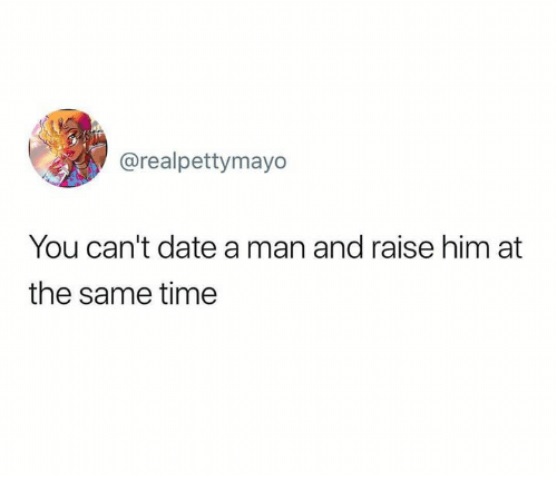 Date, Time, and Humans of Tumblr: @realpettymayo  You can't date a man and raise him at  the same time