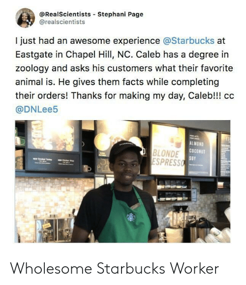 Facts, Starbucks, and Animal: @RealScientists Stephani Page  @realscientists  I just had an awesome experience @Starbucks at  Eastgate in Chapel Hill, NC. Caleb has a degree in  zoology and asks his customers what their favorite  animal is. He gives them facts while completing  their orders! Thanks for making my day, Caleb!!! cc  @DNLee5  ALMOND  COCONUT  BLONDE  ESPRESSO Wholesome Starbucks Worker