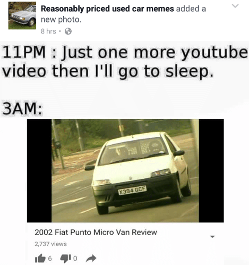 One More Youtube Video: Reasonably priced used car memes added a  new photo  8 hrs  11PM: Just one more youtube  video then I'll go to sleep.  3AM:  2002 Fiat Punto Micro Van Review  2,737 views