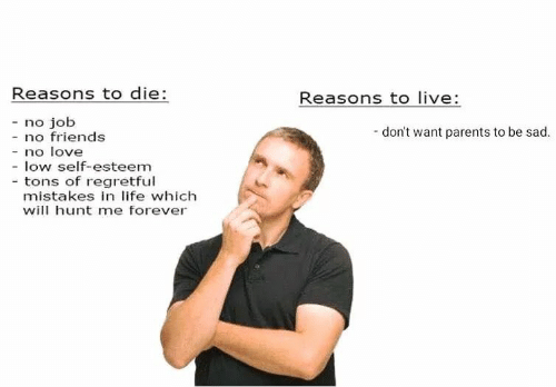 Friends, Life, and Love: Reasons to die:  Reasons to live  - no job  don't want parents to be sad.  no friends  - no love  - low self-esteem  - tons of regretful  mistakes in life which  will hunt me forever