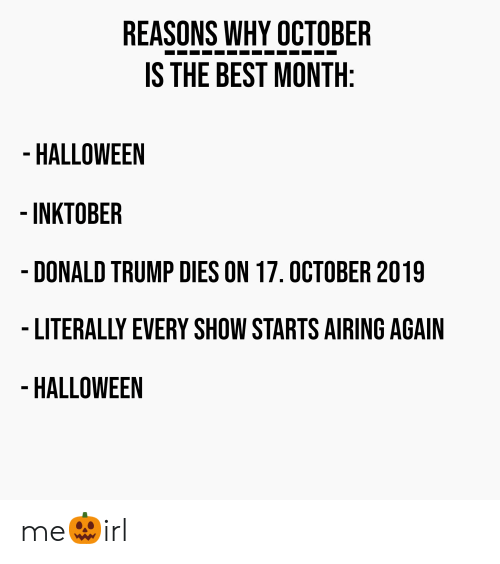 Donald Trump, Halloween, and Best: REASONS WHY OCTOBER  IS THE BEST MONTH:  - HALLOWEEN  -INKTOBER  - DONALD TRUMP DIES ON 17. OCTOBER 2019  - LITERALLY EVERY SHOW STARTS AIRING AGAIN  - HALLOWEEN me🎃irl