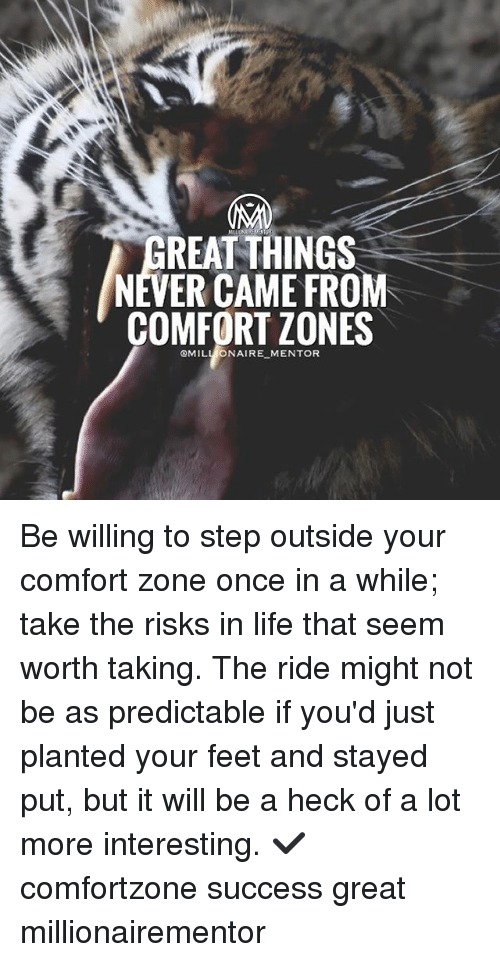 Seemes: REAT THINGS  NEVER CAME FROM  COMFORT ZONES  QMILL ONAIRE MENTOR Be willing to step outside your comfort zone once in a while; take the risks in life that seem worth taking. The ride might not be as predictable if you'd just planted your feet and stayed put, but it will be a heck of a lot more interesting. ✔️ comfortzone success great millionairementor