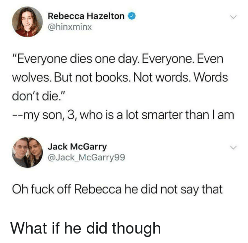 """Books, Fuck, and Wolves: Rebecca Hazelton  @hinxminx  """"Everyone dies one day. Everyone. Even  wolves. But not books. Not words. Words  don't die.""""  -my son, 3, who is a lot smarter than l am  Jack McGarry  @Jack_McGarry99  Oh fuck off Rebecca he did not say that What if he did though"""