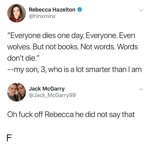"Books, Fuck, and Wolves: Rebecca Hazelton  @hinxminx  ""Everyone dies one day. Everyone. Even  wolves. But not books. Not words. Words  don't die.""  --my son, 3, who is a lot smarter than l am  Jack McGarry  @Jack_McGarry99  Oh fuck off Rebecca he did not say that F"