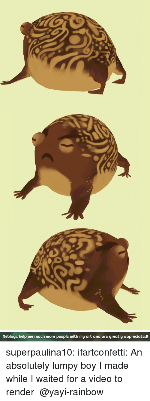 Tumblr, Blog, and Help: Reblogs help me reach more people with my art and are greatly appreciated! superpaulina10:  ifartconfetti: An absolutely lumpy boy I made while I waited for a video to render  @yayi-rainbow