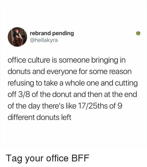Memes, Donuts, and Office: rebrand pending  @hellakyra  office culture is someone bringing in  donuts and everyone for some reason  refusing to take a whole one and cutting  off 3/8 of the donut and then at the end  of the day there's like 17/25ths of 9  different donuts left Tag your office BFF
