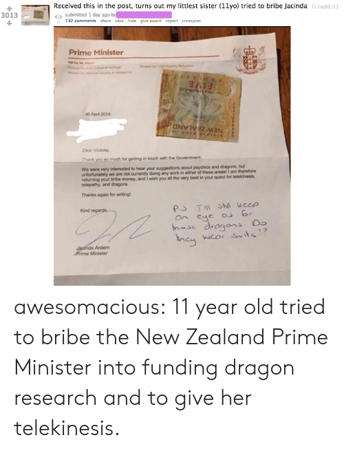 minister: Received this in the post, turns out my littlest sister (11yo) tried to bribe Jacinda (i.redd.it  o submitted 1 day ago by  3013  132 comments share save hide give award report crosspost  Prime Minister  30 April 2019  Dear Victoria,  Thank you so much for getting in touch with the Government  We were very  interested to hear your suggestions about psychics and dragons, but  unfortunately we are not currently doing any work in either of these areas! I am therefore  returning your bribe money, and I wish you all the very best in your quest for telekinesis.  telepathy, and dragons  Thanks again for writing  Kind  an eye r  h-se dragons.  wco Suits  Ardem  Phime Minister awesomacious:  11 year old tried to bribe the New Zealand Prime Minister into funding dragon research and to give her telekinesis.