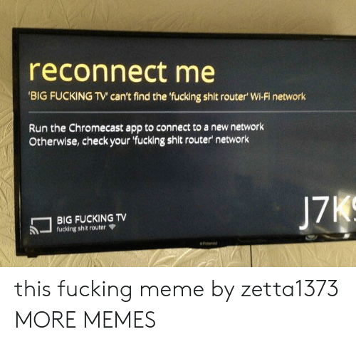 Router: reconnect me  BIG FUCKING TV can't find the fucking shit router' Wi-Fi network  Run the Chromecast app to connect to a new network  Otherwise, check your 'fucking shit router network  17  BIG FUCKING TV  -fucking shit router Ψ this fucking meme by zetta1373 MORE MEMES