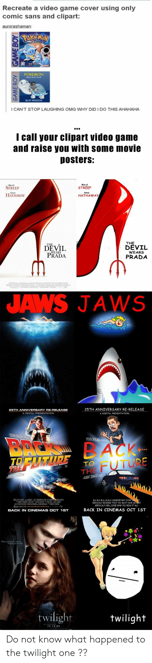 Omg Why: Recreate a video game cover using only  comic sans and clipart:  POKEMON  I CAN'T STOP LAUGHING OMG WHY DID I DO THIS AHAHAHA  I call your clipart video game  and raise you with some movie  Dosters:  Meryl  STREEP  STREEP  HATHAWAY  HATHAWAy  THE  DEVIL  DEVİL  PRADA  WEARS  PRADA  JAWS JAWS  25TH ANNIVERSARY RE-RELEASE  A DIGITAL PRESENTATION  A DIGITAL PRESENTATION  STEVENS TEABi  FUTURE  TO  THE  益NER  BLA BLA BLA LALALA UNİMPORTANT STUF  SERJOUSLY READING THES? YOU MUST HAVE NO  SERIOUSLY WELL DONE NOW YOU READ IT ALL  BACK IN CINEMAS OCT 1ST  BACK IN CINEMAS OCT 1ST  twilight  wiligh  2 12 0 Do not know what happened to the twilight one ??
