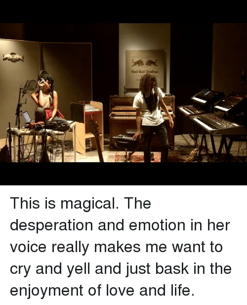 Desperation: Red Buil Studios This is magical. The desperation and emotion in her voice really makes me want to cry and yell and just bask in the enjoyment of love and life.