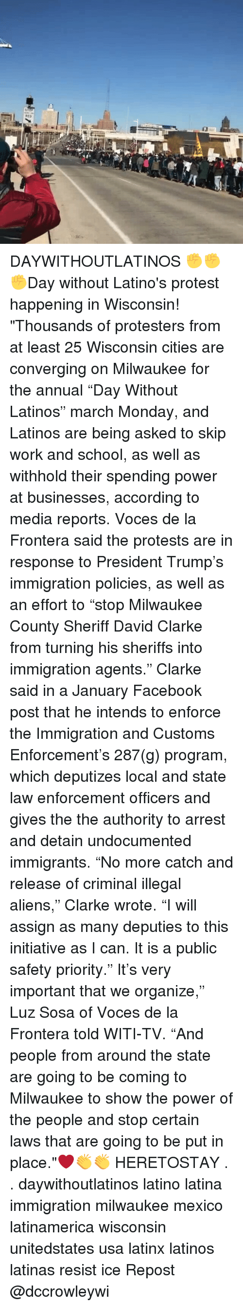"Illegal Alien: RED DAYWITHOUTLATINOS ✊✊✊Day without Latino's protest happening in Wisconsin! ""Thousands of protesters from at least 25 Wisconsin cities are converging on Milwaukee for the annual ""Day Without Latinos"" march Monday, and Latinos are being asked to skip work and school, as well as withhold their spending power at businesses, according to media reports. Voces de la Frontera said the protests are in response to President Trump's immigration policies, as well as an effort to ""stop Milwaukee County Sheriff David Clarke from turning his sheriffs into immigration agents."" Clarke said in a January Facebook post that he intends to enforce the Immigration and Customs Enforcement's 287(g) program, which deputizes local and state law enforcement officers and gives the the authority to arrest and detain undocumented immigrants. ""No more catch and release of criminal illegal aliens,"" Clarke wrote. ""I will assign as many deputies to this initiative as I can. It is a public safety priority."" It's very important that we organize,"" Luz Sosa of Voces de la Frontera told WITI-TV. ""And people from around the state are going to be coming to Milwaukee to show the power of the people and stop certain laws that are going to be put in place.""❤👏👏 HERETOSTAY . . daywithoutlatinos latino latina immigration milwaukee mexico latinamerica wisconsin unitedstates usa latinx latinos latinas resist ice Repost @dccrowleywi"