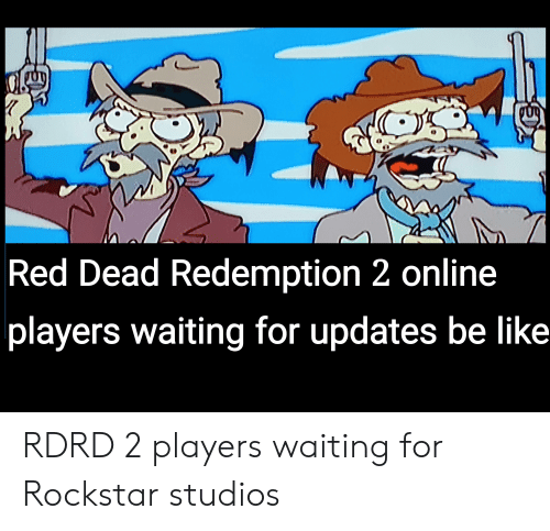 Be Like, Reddit, and Red Dead Redemption: Red Dead Redemption 2 online  players waiting for updates be like RDRD 2 players waiting for Rockstar studios
