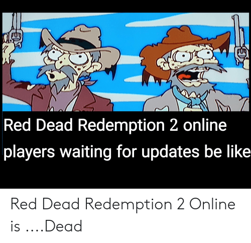 Be Like, Red Dead Redemption, and Waiting...: Red Dead Redemption 2 online  players waiting for updates be like Red Dead Redemption 2 Online is ....Dead