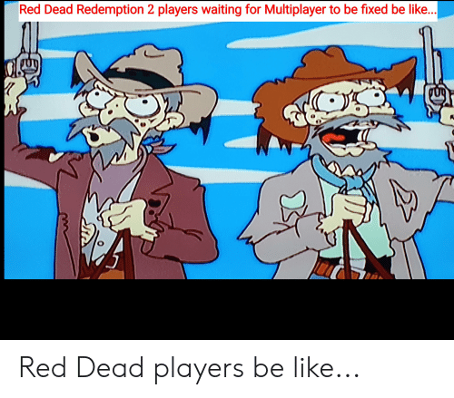 Be Like, Reddit, and Red Dead Redemption: Red Dead Redemption 2 players waiting for Multiplayer to be fixed be like... Red Dead players be like...