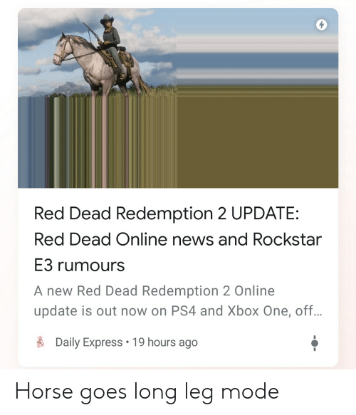 News, Ps4, and Xbox One: Red Dead Redemption 2 UPDATE:  Red Dead Online news and Rockstar  E3 rumours  A new Red Dead Redemption 2 Online  update is out now on PS4 and Xbox One, off..  Daily Express 19 hours ago Horse goes long leg mode