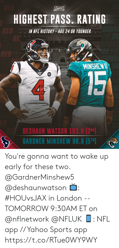 Texans: RED  HIGHEST PASS. RATING  RED BE  RE  IN NFL HISTORY- AGE 24 OR YOUNGER  RED D  TLE  MINSHEW I  15  RCN  TEXANS  DESHAUN WATSON 103.8 (2ND)  GARDNER MINSHEW 98.8 (5T) You're gonna want to wake up early for these two. @GardnerMinshew5 @deshaunwatson   📺: #HOUvsJAX in London -- TOMORROW 9:30AM ET on @nflnetwork @NFLUK 📱: NFL app // Yahoo Sports app https://t.co/RTue0WY9WY