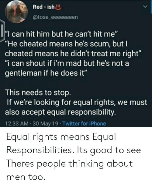 """Iphone, Twitter, and Good: Red-ish  @tose_eeeeeeeen  I can hit him but he can't hit me""""  """"He cheated means he's scum, but I  cheated means he didn't treat me right""""  """"i can shout if i'm mad but he's not a  gentleman if he does it""""  This needs to stop  If we're looking for equal rights, we must  also accept equal responsibility.  12:33 AM 30 May 19 Twitter for iPhone Equal rights means Equal Responsibilities. Its good to see Theres people thinking about men too."""