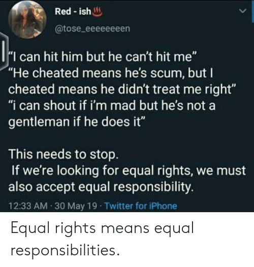 """Iphone, Twitter, and Mad: Red-ish  @tose_eeeeeeeen  I can hit him but he can't hit me""""  """"He cheated means he's scum, but I  cheated means he didn't treat me right""""  """"i can shout if i'm mad but he's not a  gentleman if he does it""""  This needs to stop  If we're looking for equal rights, we must  also accept equal responsibility.  12:33 AM 30 May 19 Twitter for iPhone Equal rights means equal responsibilities."""