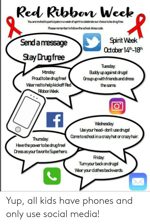 Friday, Head, and Social Media: Red Ribbon Week  Youareinvtedtoparticpateinaweskdf spint to celebrate aurchoicetobedhugfree  Reaserementer tofadlawthe schad dresscade  Spirit Week  October14th-18h  Senda message  Stay Drugfree  Tuesday  Euddy upagainst druge  Groupupwithfriends and dress  Mnday  Proudtobedrugfree!  Wearredtohelpkickdff Red  Rbbon Week  the same  Wednesday  Useyour head-dan't usedrug  Cametoschol inacrazyhat orarazyhair.  Thursday  Havethepower tobedrugfree!  Dress asyour favariteSuperhera  Friday  Tumyour backandrug  Wear your dathes backwerds Yup, all kids have phones and only use social media!
