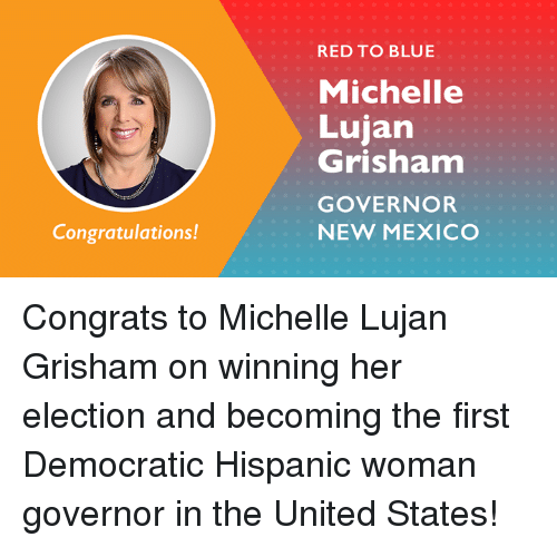 Memes, Blue, and Congratulations: RED TO BLUE  Michelle  Lujan  Grishnam  GOVERNOR  NEW MEXICO  Congratulations! Congrats to Michelle Lujan Grisham on winning her election and becoming the first Democratic Hispanic woman governor in the United States!