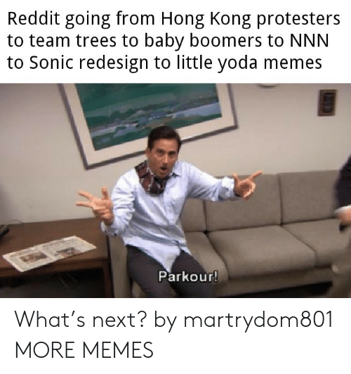 Dank, Memes, and Reddit: Reddit going from Hong Kong protesters  to team trees to baby boomers to NNN  to Sonic redesign to little yoda memes  Parkour! What's next? by martrydom801 MORE MEMES