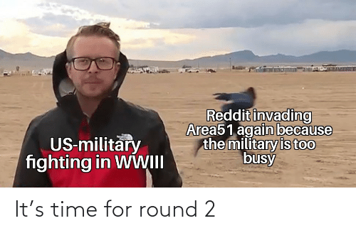 Round: Reddit invading  Area51 again because  the military is too  busy  US-military  fighting in WWII It's time for round 2
